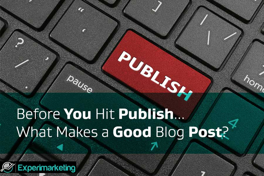 Before You Hit Publish… What Makes a Good Blog Post?